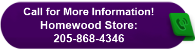 Call for More Information! Homewood Store: 205-868-4346