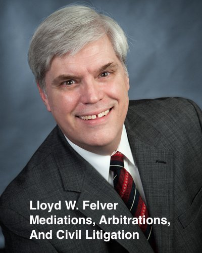 Lloyd W. Felver  Mediations Arbitrations Civil Litigation