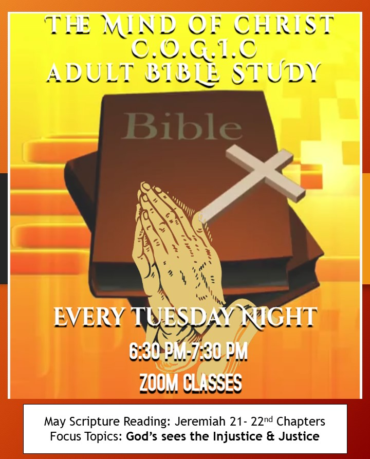 Image may contain: text that says 'THE MIND OF CHRIST C.0.G.1.0 ADULT BIBLE STUDY Bible EVERY TUESDAY NIGHT 6:30 PM-7:30 PM ZOOM CLASSES May Scripture Reading: Jeremiah 21- 22nd Chapters Focus Topics: God's sees the Injustice & Justice'