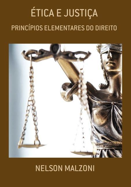 ÉTICA E JUSTIÇA: PRINCÍPIOS ELEMENTARES DO DIREITO - Nelson Malzoni
